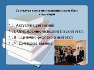 Структура урока-исследования может быть следующей I. Актуализация знаний. II.