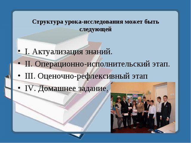 Структура урока-исследования может быть следующей I. Актуализация знаний. II....