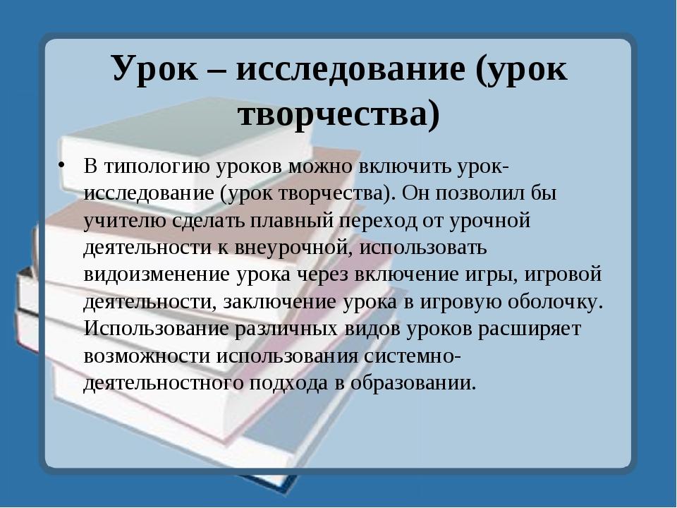 Урок – исследование (урок творчества) В типологию уроков можно включить урок-...
