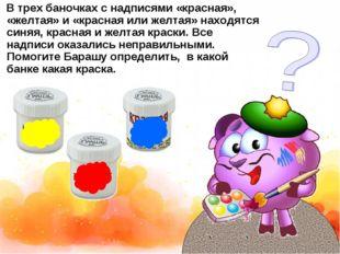 В трех баночках с надписями «красная», «желтая» и «красная или желтая» находя