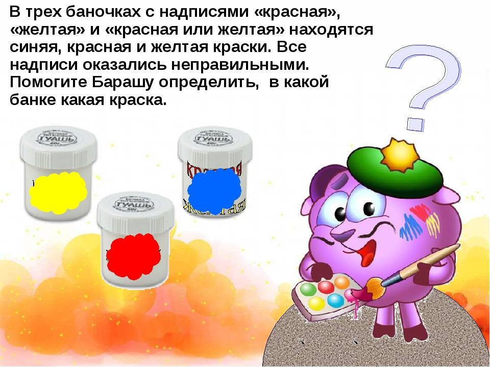 В трех баночках с надписями «красная», «желтая» и «красная или желтая» находя...