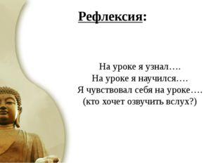 На уроке я узнал…. На уроке я научился…. Я чувствовал себя на уроке…. (кто х