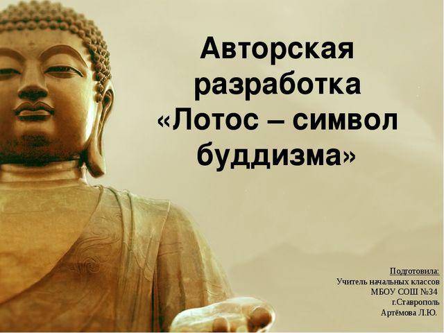 Авторская разработка «Лотос – символ буддизма» Подготовила: Учитель начальных...
