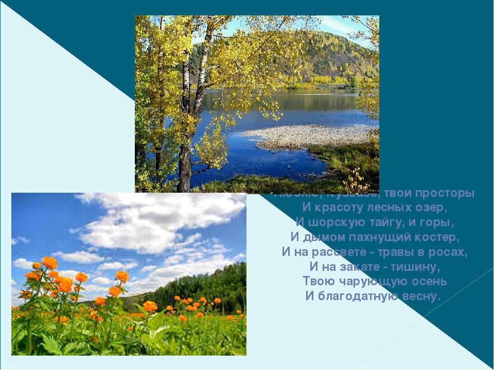 Люблю, Кузбасс, твои просторы И красоту лесных озер, И шорскую тайгу, и горы...
