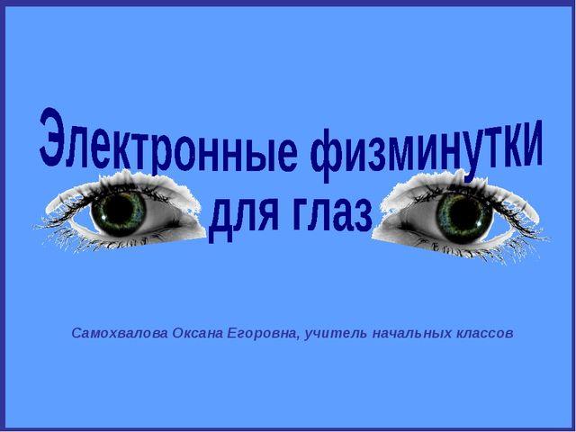 Самохвалова Оксана Егоровна, учитель начальных классов