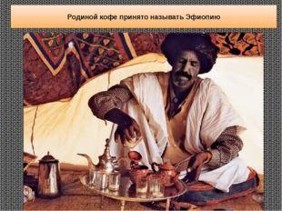 Родиной кофе принято называтьЭфиопию