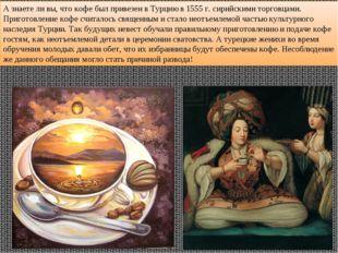 А знаете ли вы, что кофе был привезен в Турцию в 1555 г. сирийскими торговцам