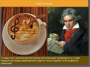У известного композитора Бетховена была большая привязанность к кофе. Каждый