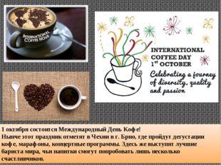 1 октября состоится Международный День Кофе! Нынче этот праздник отметят в Че