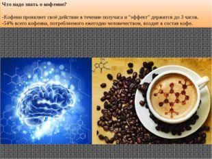 Что надо знать о кофеине? -Кофеин проявляет своё действие в течение получаса