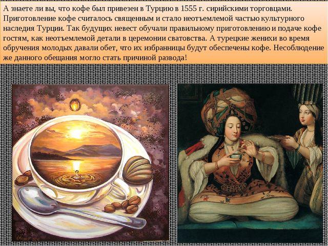 А знаете ли вы, что кофе был привезен в Турцию в 1555 г. сирийскими торговцам...
