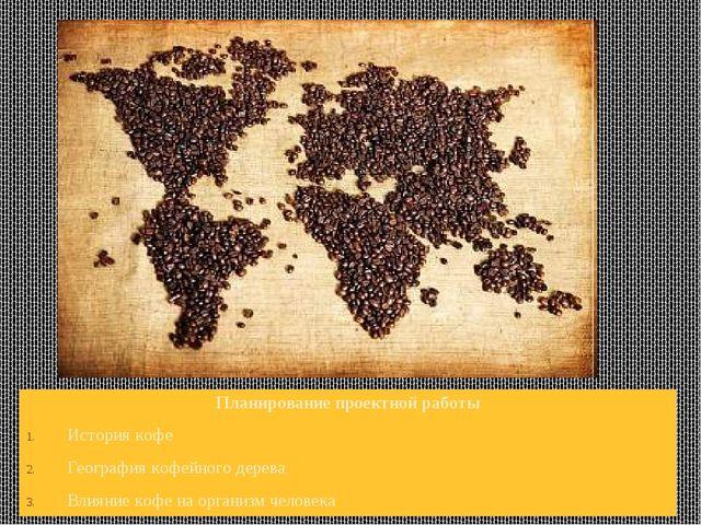 Планирование проектной работы История кофе География кофейного дерева Влияние...