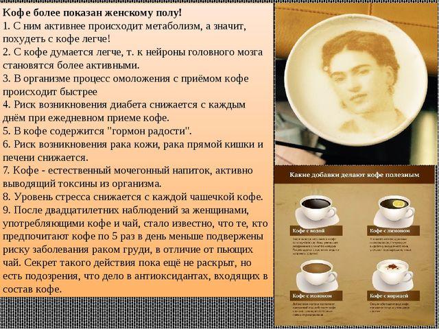 Кофе более показан женскому полу! 1. С ним активнее происходит метаболизм, а...