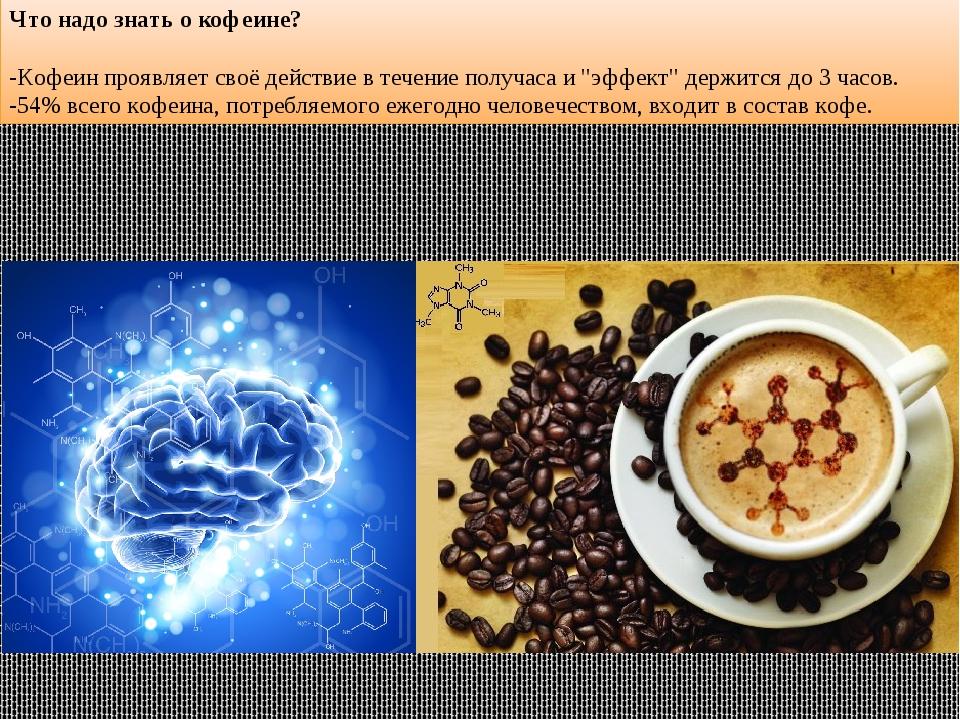 Что надо знать о кофеине? -Кофеин проявляет своё действие в течение получаса...