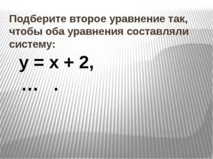 Подберите второе уравнение так, чтобы оба уравнения составляли систему: у = х