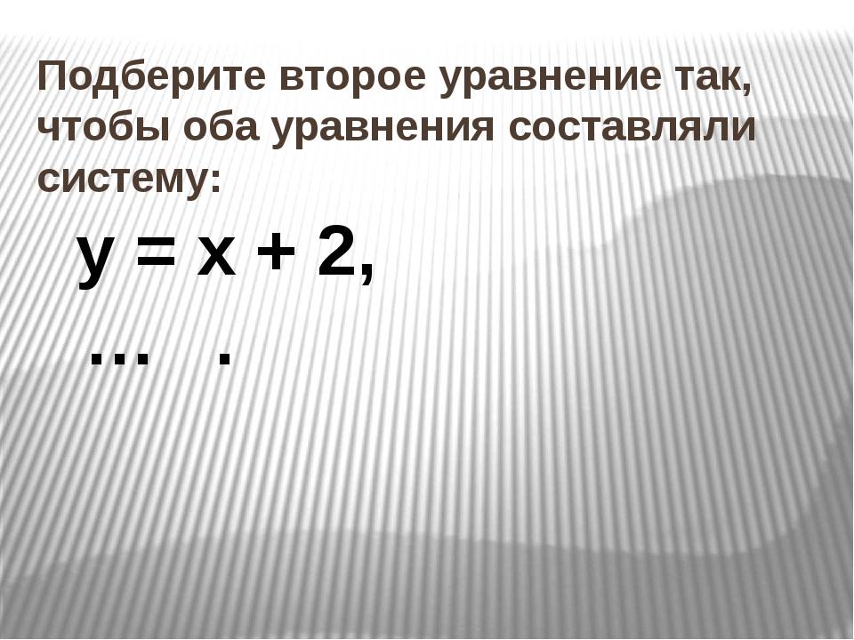 Подберите второе уравнение так, чтобы оба уравнения составляли систему: у = х...