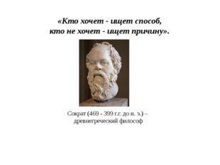 «Кто хочет - ищет способ, кто не хочет - ищет причину». Сократ (469 - 399 г.г