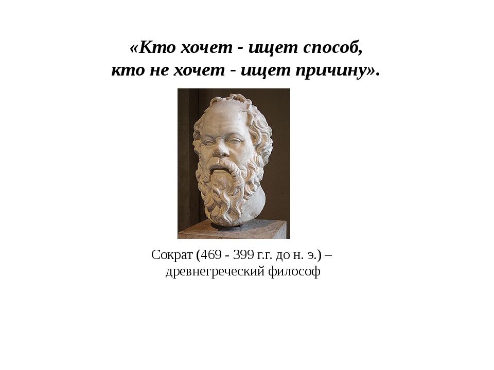 «Кто хочет - ищет способ, кто не хочет - ищет причину». Сократ (469 - 399 г.г...