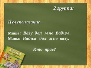 2 группа: Целеполагание Миша: Вазу дал мне Вадим. Маша: Вадим дал мне вазу.