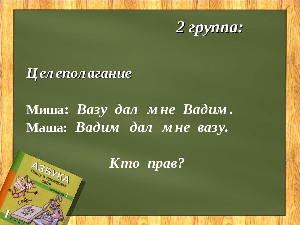 2 группа: Целеполагание Миша: Вазу дал мне Вадим. Маша: Вадим дал мне вазу....