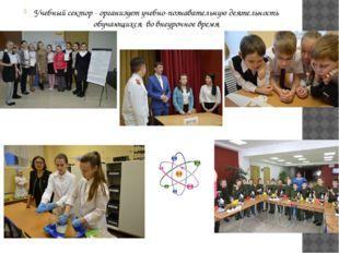 Учебный сектор - организует учебно-познавательную деятельность обучающихся во
