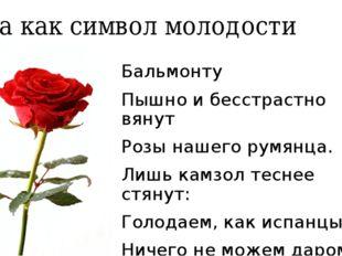 Роза как символ молодости Бальмонту Пышно и бесстрастно вянут Розы нашего рум