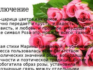 Заключение Роза-царица цветов,как симов, неисчерпаема. Она отлично передает и