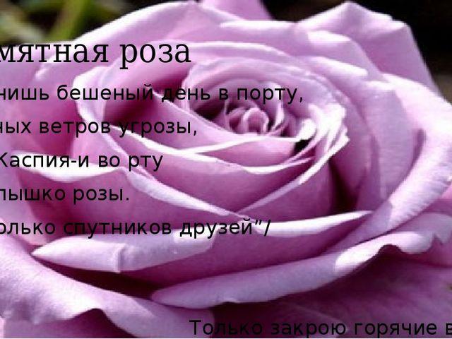 Памятная роза Помнишь бешеный день в порту, Южных ветров угрозы, Рев Каспия-и...