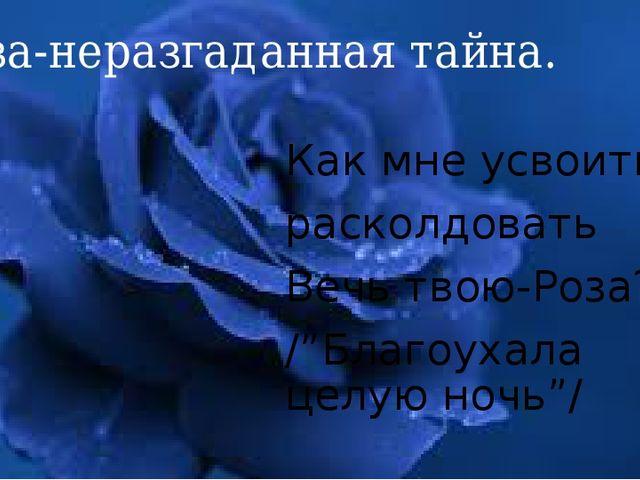 """Роза-неразгаданная тайна. Как мне усвоить, расколдовать Вечь твою-Роза? /""""Бла..."""