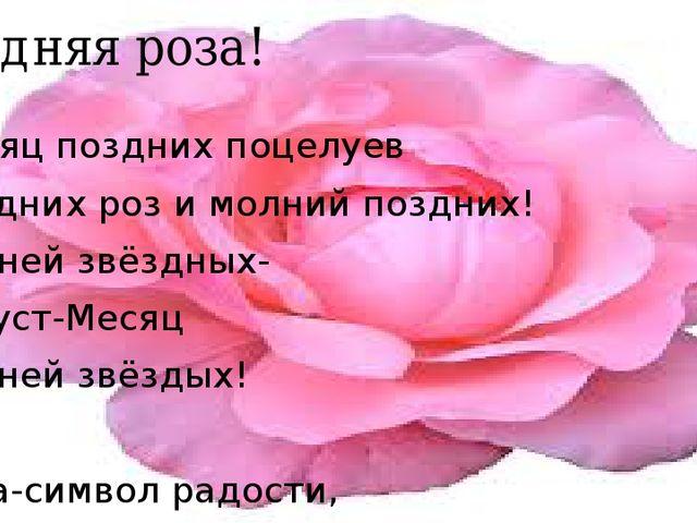 Поздняя роза! Месяц поздних поцелуев Поздних роз и молний поздних! Ливней звё...