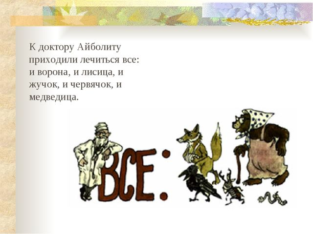 К доктору Айболиту приходили лечиться все: и ворона, и лисица, и жучок, и че...