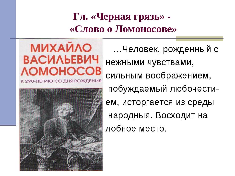 Гл. «Черная грязь» - «Слово о Ломоносове» …Человек, рожденный с нежными чувст...
