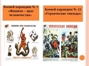Боевой карандаш № 1 «Фашизм – враг человечества» Боевой карандаш № 22 «Героич