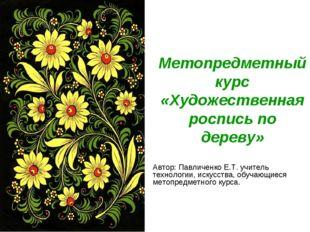 Метопредметный курс «Художественная роспись по дереву» Автор: Павличенко Е.Т.