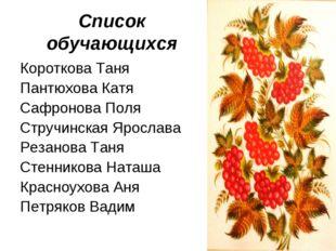 Список обучающихся Короткова Таня Пантюхова Катя Сафронова Поля Стручинская Я