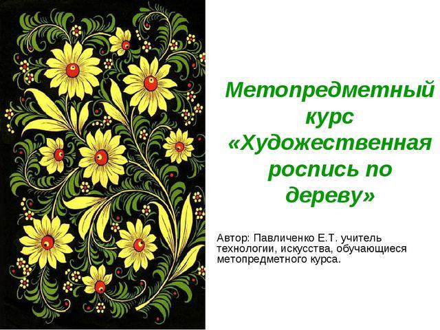 Метопредметный курс «Художественная роспись по дереву» Автор: Павличенко Е.Т....