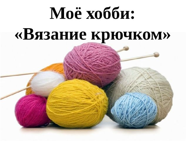 Моё хобби: «Вязание крючком»