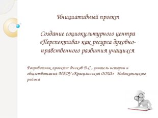 Разработчик проекта: Фисков Д.С., учитель истории и обществознания МБОУ «Кра