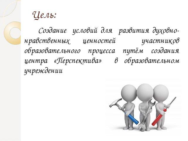 Цель: Создание условий для развития духовно-нравственных ценностей участников...