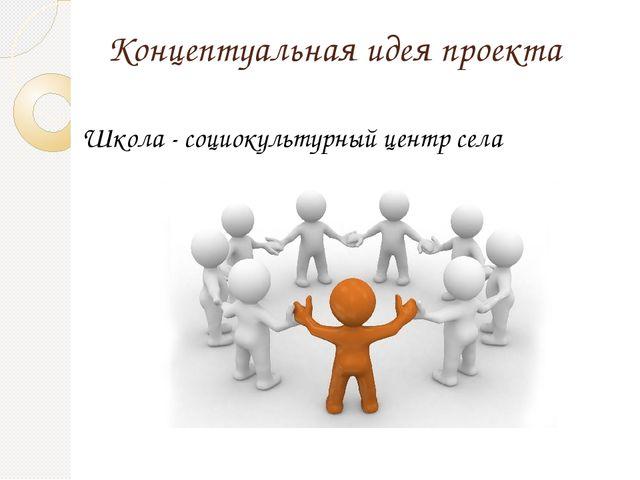 Концептуальная идея проекта Школа - социокультурный центр села
