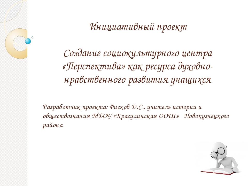 Разработчик проекта: Фисков Д.С., учитель истории и обществознания МБОУ «Кра...