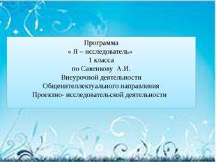 Программа « Я – исследователь» 1 класса по Савенкову А.И. Внеурочной деятельн