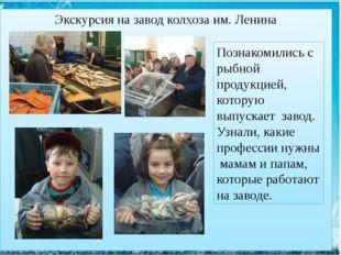 Экскурсия на завод колхоза им. Ленина  Познакомились с рыбной продукцией, ко