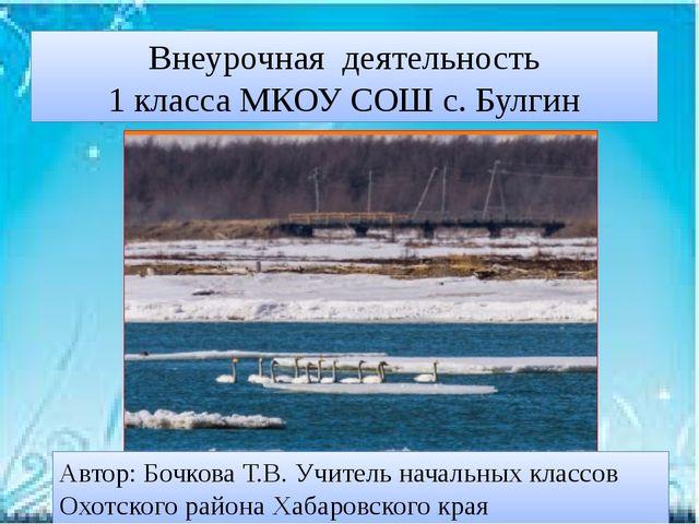 Внеурочная деятельность 1 класса МКОУ СОШ с. Булгин Автор: Бочкова Т.В. Учите...