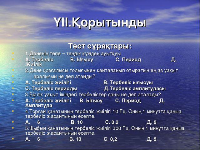 ҮІІ.Қорытынды Тест сұрақтары: 1.Дененің тепе – теңдік күйден ауытқуы А. Тербе...