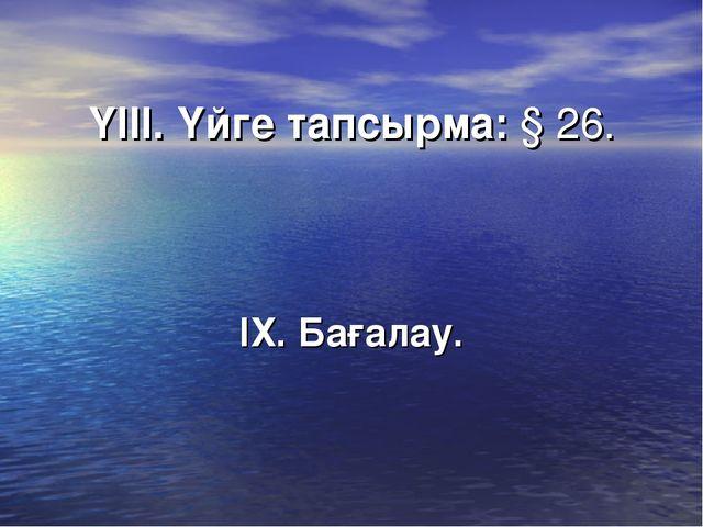 ҮІІІ. Үйге тапсырма: § 26. ІХ. Бағалау.