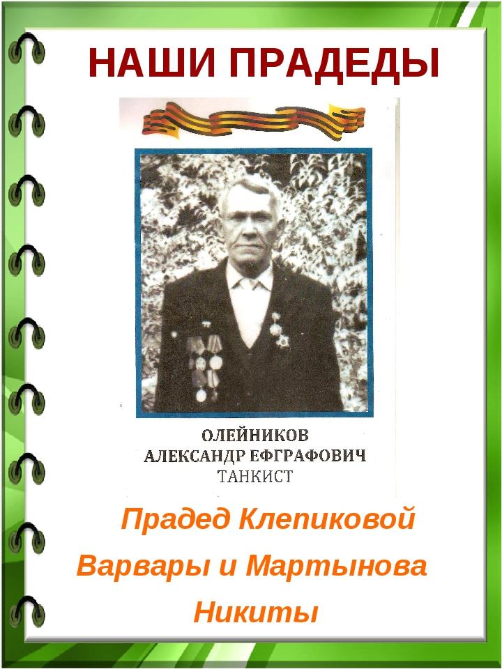 НАШИ ПРАДЕДЫ Прадед Клепиковой Варвары и Мартынова Никиты