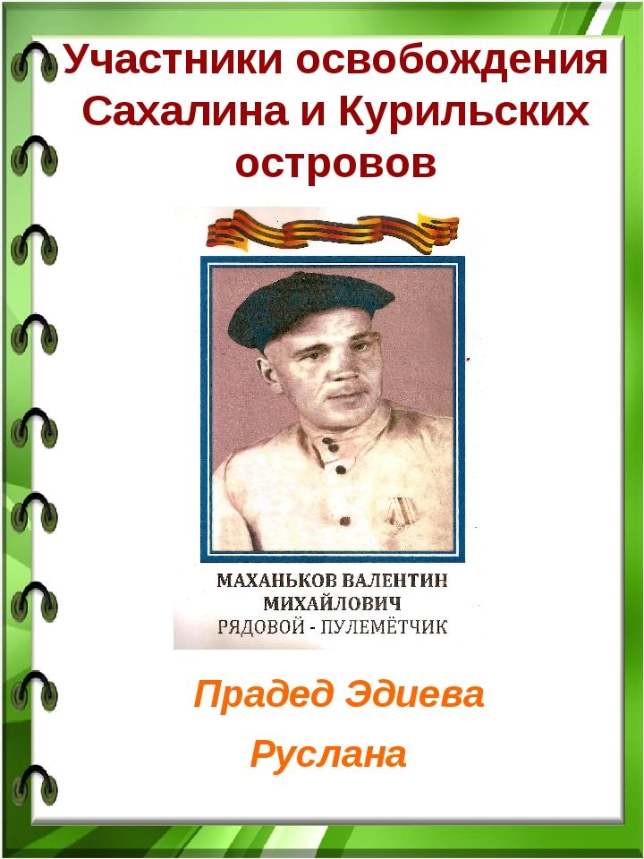 Участники освобождения Сахалина и Курильских островов Прадед Эдиева Руслана