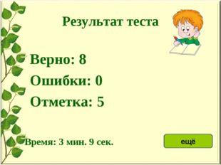 Результат теста Верно: 8 Ошибки: 0 Отметка: 5 Время: 3 мин. 9 сек. ещё исправ