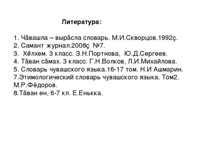 Литература:  1. Чăвашла – вырăсла словарь. М.И.Скворцов.1992ç. 2. Самант жу...